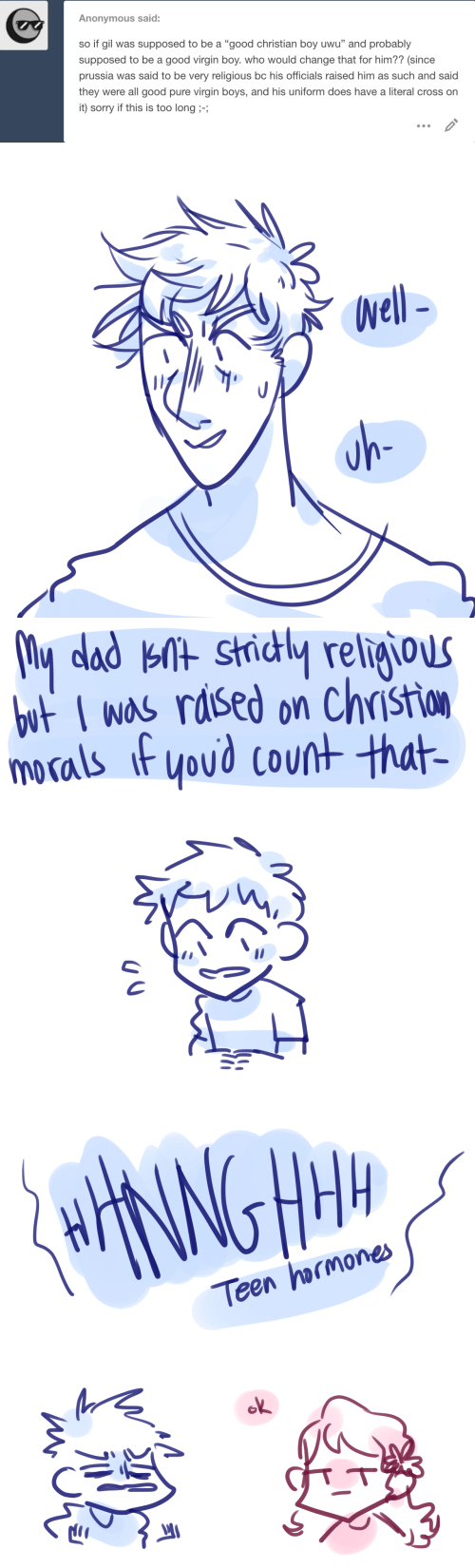 """pure: Anonymous said:  so if gil was supposed to be a """"good christian boy uwu"""" and probably  supposed to be a good virgin boy. who would change that for him?? (since  prussia was said to be very religious bc his officials raised him as such and said  they were all good pure virgin boys, and his uniform does have a literal cross on  it) sorry if this is too long ;-;   Well-  uh-   My dad knt strictly religious  but I was raised on Christion  morals if you'd count that-   HHANNGHM  Teen hormones  ok  miono"""