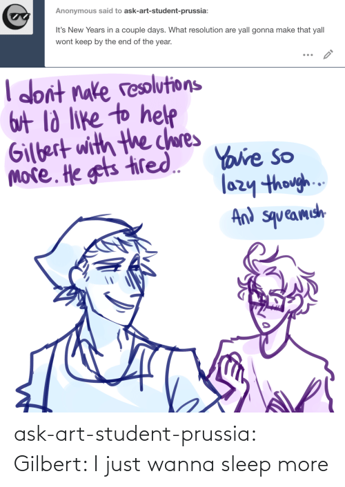 the end of the: Anonymous said to ask-art-student-prussia:  It's New Years in a couple days. What resolution are yall gonna make that yall  wont keep by the end of the year.   I don't nake resolutions  Gut ld like to helpe  Gilbert with the chores  more. He gets tired. Yaure so  lazy though..  And squeamich ask-art-student-prussia:  Gilbert: I just wanna sleep more