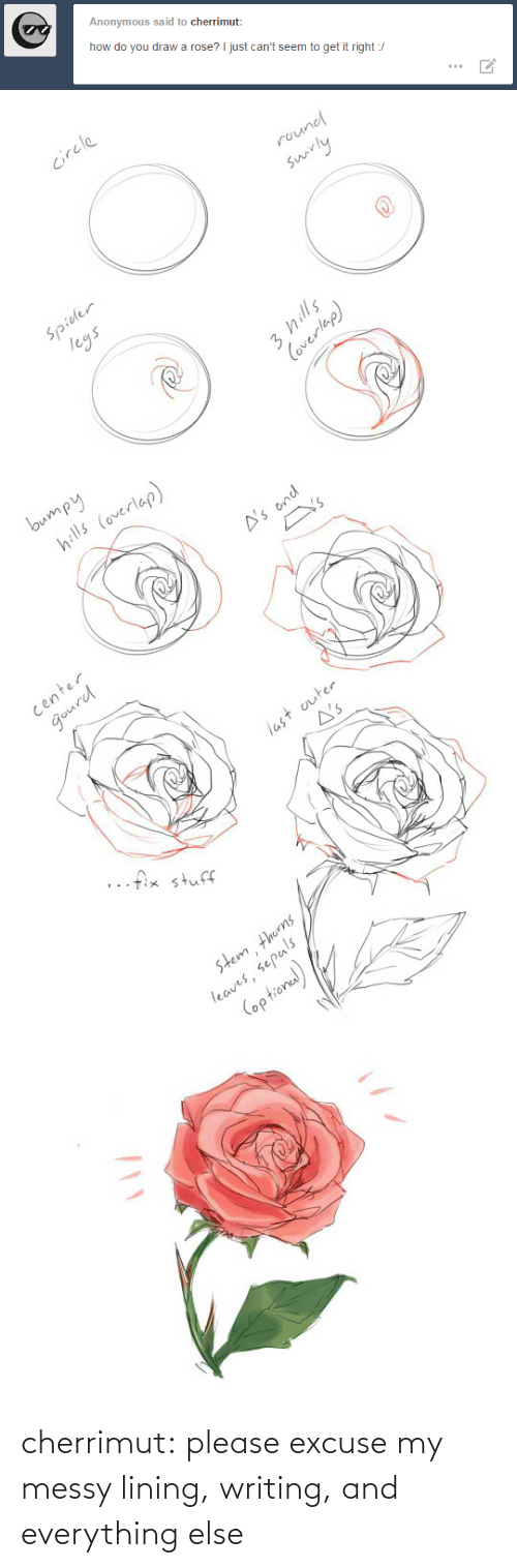 circle: Anonymous said to cherrimut:  how do you draw a rose? I just can't seem to get it right :/   circle  round  swirly  Spider  legs  3 hills  Coverlap)   bumpy  hills (overlap)  A's ond  Y's  center  gourd  last outer  A's  ..fix stuff  stem thorns  leaves, sepals  (optional) cherrimut:  please excuse my messy lining, writing, and everything else
