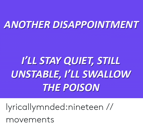 Tumblr, Blog, and Http: ANOTHER DISAPPOINTMENT   I'LL STAY QUIET, STILL  UNSTABLE, I'LL SWALLOW  THE POISON lyricallymnded:nineteen // movements