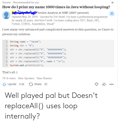 """internally: Answer Recommended for you  How do I print my name 1000 times in Java without looping?  X  Senior Analyst at NBP (2007-present)  Updated May 29, 2018 - Upvoted by Eric Budd, I've been a professional programmer  for nearly 20 years. and Kym Farnik, I've been coding since 1971. Basic, APL  Fortran, COBOL, Assemblers, Visual  I saw many very advanced and complicated answers to this question, so I have to  present my solution  1 String name  """"Jacek"""";  2 String str  """"X""""  str.replaceAll(""""X"""", """"XXxXxxxxxx"""")  str.replaceAll(""""X"""", """"XXxXxxxxxx"""")  str  4  str  str.replaceAll(""""X"""", """"XXXXxxxxx"""");  str  str.replaceAll(""""x"""",  """"\n"""");  6  str  name +  7 System.out.println (str);  That's all  78.1k views - View Upvoters View Sharers  Share 22  Upvote 3.2k  000 Well played pal but Doesn't replaceAll() uses loop internally?"""