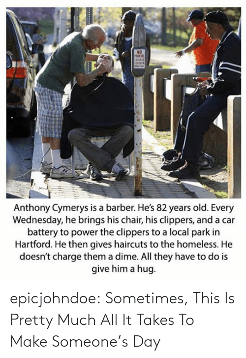 hug: Anthony Cymerys is a barber. He's 82 years old. Every  Wednesday, he brings his chair, his clippers, and a car  battery to power the clippers to a local park in  Hartford. He then gives haircuts to the homeless. He  doesn't charge them a dime. All they have to do is  give him a hug epicjohndoe:  Sometimes, This Is Pretty Much All It Takes To Make Someone's Day