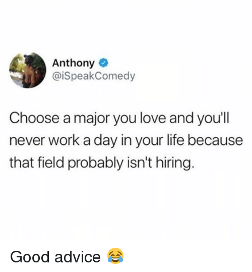 Advice, Life, and Love: Anthony  @iSpeakComedy  Choose a major you love and you'll  never work a day in your life because  that field probably isn't hiring. Good advice 😂