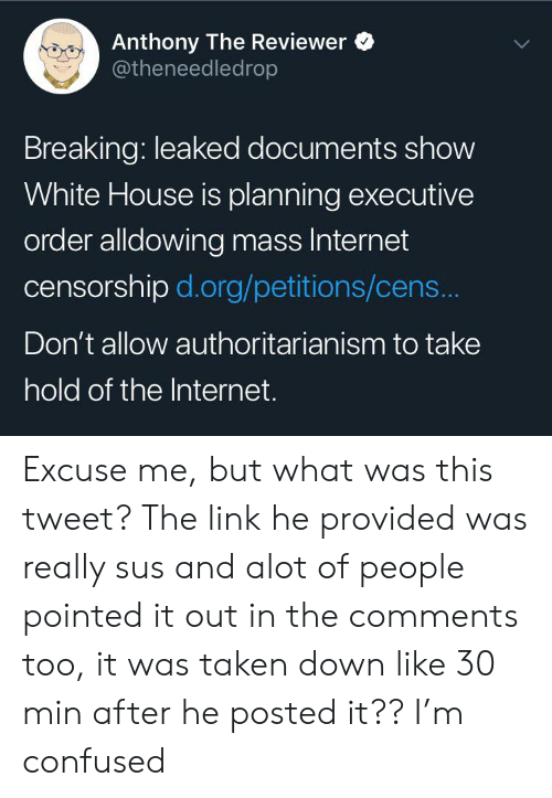 Confused, Internet, and Taken: Anthony The Reviewer  @theneedledrop  Breaking: leaked documents show  White House is planning executive  order alldowing mass Internet  censorship d.org/petitions/cens...  Don't allow authoritarian ism to take  hold of the Internet. Excuse me, but what was this tweet? The link he provided was really sus and alot of people pointed it out in the comments too, it was taken down like 30 min after he posted it?? I'm confused