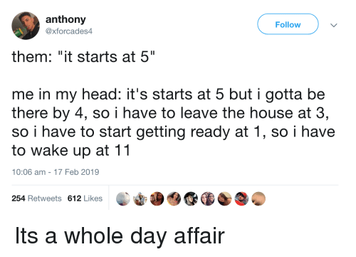 "Head, House, and Day: anthony  @xforcades4  Follow  them: ""it starts at 5""  me in my head: it's starts at 5 but i gotta be  there by 4, so i have to leave the house at 3,  so i have to start getting ready at 1, so i have  to wake up at 11  10:06 am-17 Feb 2019  254 Retweets 612 Likes Its a whole day affair"
