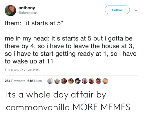 "Dank, Head, and Memes: anthony  @xforcades4  Follow  them: ""it starts at 5""  me in my head: it's starts at 5 but i gotta be  there by 4, so i have to leave the house at 3,  so i have to start getting ready at 1, so i have  to wake up at 11  10:06 am-17 Feb 2019  254 Retweets 612 Likes Its a whole day affair by commonvanilla MORE MEMES"