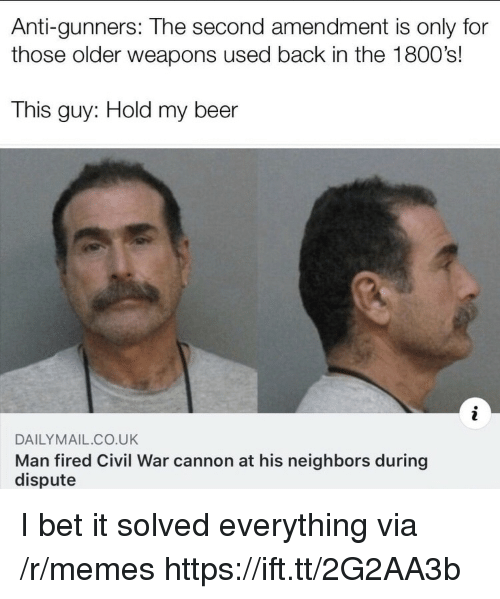 Beer, I Bet, and Memes: Anti-gunners: The second amendment is only for  those older weapons used back in the 1800's!  This guy: Hold my beer  DAILYMAIL CO.UK  Man fired Civil War cannon at his neighbors during  dispute I bet it solved everything via /r/memes https://ift.tt/2G2AA3b