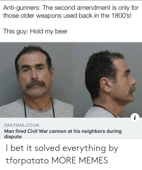 Beer, Dank, and I Bet: Anti-gunners: The second amendment is only for  those older weapons used back in the 1800's!  This guy: Hold my beer  DAILYMAIL CO.UK  Man fired Civil War cannon at his neighbors during  dispute I bet it solved everything by tforpatato MORE MEMES