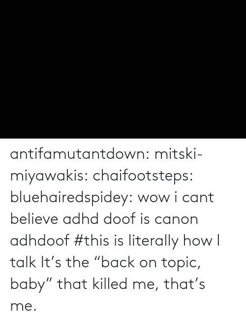 "Baby: antifamutantdown:  mitski-miyawakis:  chaifootsteps:  bluehairedspidey:  wow i cant believe adhd doof is canon adhdoof    #this is literally how I talk        It's the ""back on topic, baby"" that killed me, that's me."