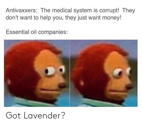 Money, Help, and Got: Antivaxxers: The medical system is corrupt! They  don't want to help you, they just want money!  Essential oil companies: Got Lavender?