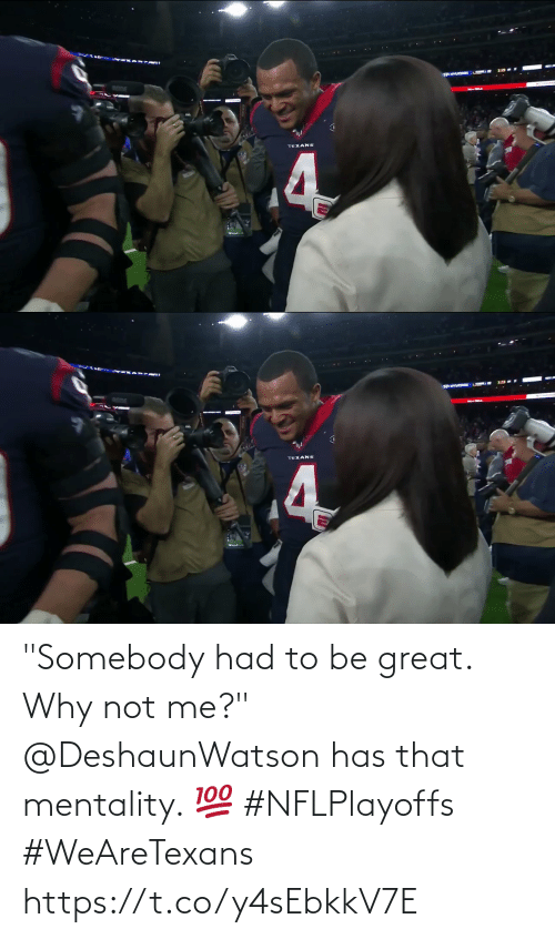 """why not: ANTUDCORE  TEXANS  4   TEXANS """"Somebody had to be great. Why not me?""""  @DeshaunWatson has that mentality. 💯 #NFLPlayoffs #WeAreTexans https://t.co/y4sEbkkV7E"""