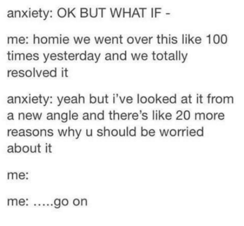 Overation: anxiety: OK BUT WHAT IF  me: homie we went over this like 100  times yesterday and we totally  resolved it  anxiety: yeah but i've looked at it from  a new angle and there's like 20 more  reasons why u should be worried  about it  me  me: go on