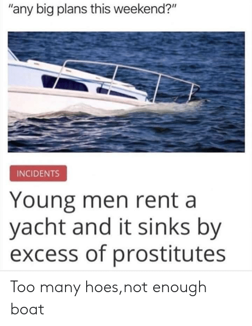 """Hoes, Boat, and Rent: """"any big plans this weekend?""""  INCIDENTS  Young men rent a  yacht and it sinks by  excess of prostitutes Too many hoes,not enough boat"""