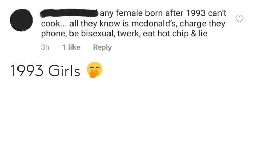 Girls, McDonalds, and Phone: any female born after 1993 can't  cook... all they know is mcdonald's, charge they  phone, be bisexual, twerk, eat hot chip & lie  3h  1 like  Reply 1993 Girls 🤭