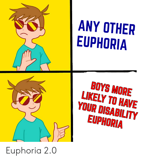 Boys, Euphoria, and More: ANY OTHER  EUPHORIA  BOYS MORE  LIKELY TO HAVE  YOUR DISABILITY  EUPHORIA Euphoria 2.0