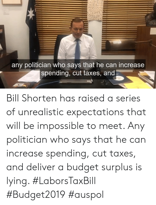 politician: any politician who says that he can increase  spending, cut taxes, and Bill Shorten has raised a series of unrealistic expectations that will be impossible to meet. Any politician who says that he can increase spending, cut taxes, and deliver a budget surplus is lying. #LaborsTaxBill #Budget2019 #auspol