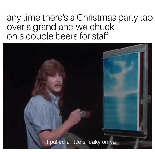 Christmas, Party, and Time: any time there's a Christmas party tab  over a grand and we chuck  on a couple beers for staff  I pulled a little sneaky on  ya