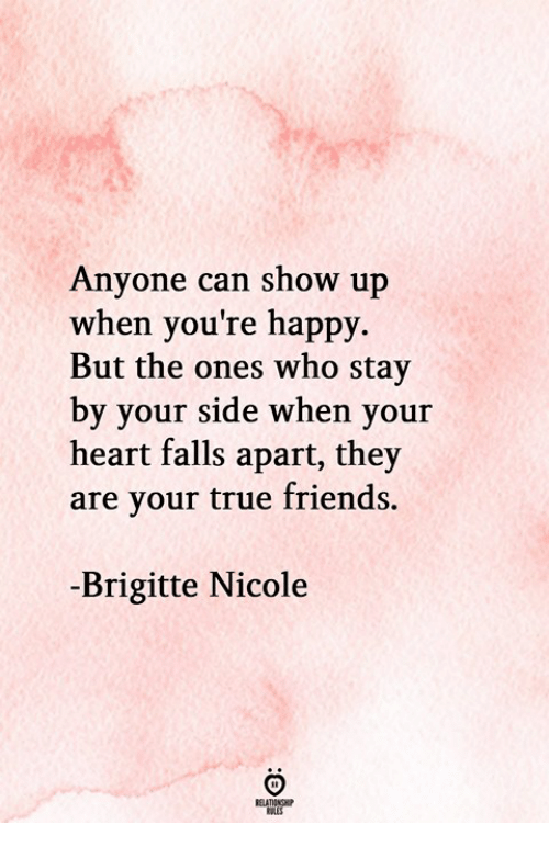 Friends, True, and Happy: Anyone can show up  when you're happy.  But the ones who stay  by your side when your  heart falls apart, they  are your true friends.  -Brigitte Nicole  RELATIONGHP