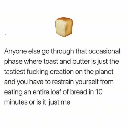 Fucking, Memes, and Toast: Anyone else go through that occasional  phase where toast and butter is just the  tastiest fucking creation on the planet  and you have to restrain yourself from  eating an entire loaf of bread in 10  minutes or is it just me