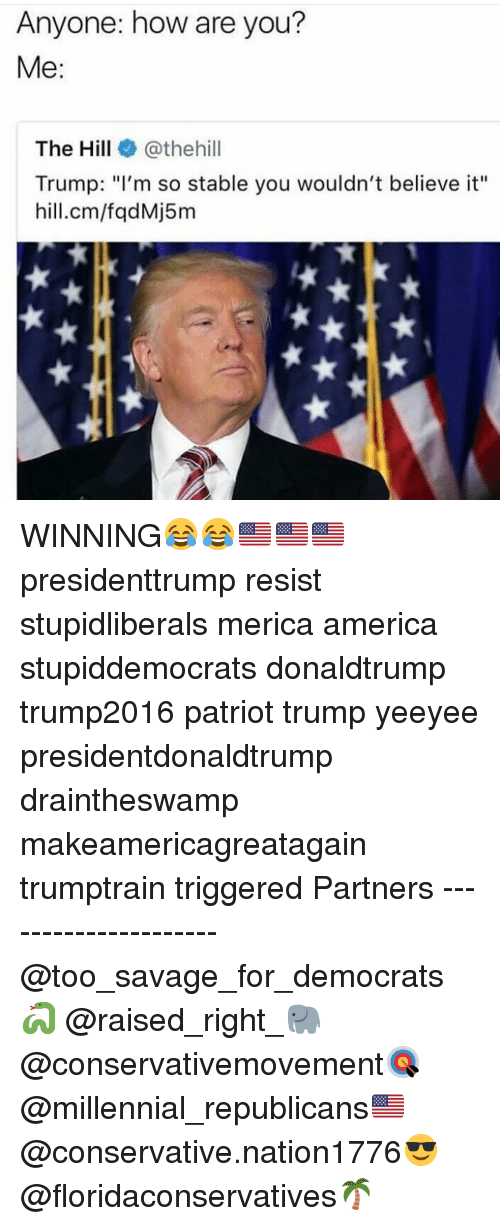 "Yeeyee: Anyone: how are you?  Me:  The Hill@thehill  Trump: ""I'm so stable you wouldn't believe it""  hill.cm/fqdMj5m WINNING😂😂🇺🇸🇺🇸🇺🇸 presidenttrump resist stupidliberals merica america stupiddemocrats donaldtrump trump2016 patriot trump yeeyee presidentdonaldtrump draintheswamp makeamericagreatagain trumptrain triggered Partners --------------------- @too_savage_for_democrats🐍 @raised_right_🐘 @conservativemovement🎯 @millennial_republicans🇺🇸 @conservative.nation1776😎 @floridaconservatives🌴"