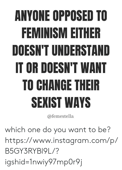which one: ANYONE OPPOSED TO  FEMINISM EITHER  DOESN'T UNDERSTAND  IT OR DOESN'T WANT  TO CHANGE THEIR  SEXIST WAYS  @femestella which one do you want to be? https://www.instagram.com/p/B5GY3RYBl9L/?igshid=1nwiy97mp0r9j