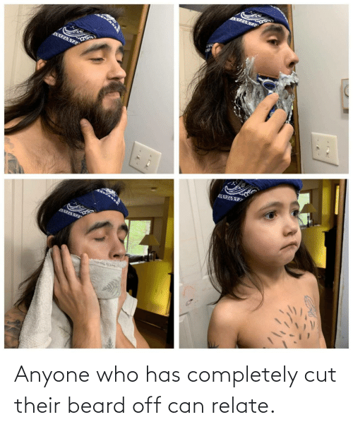 Beard: Anyone who has completely cut their beard off can relate.