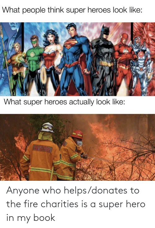 Is A: Anyone who helps/donates to the fire charities is a super hero in my book