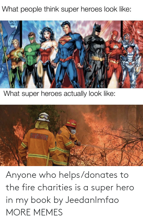 Is A: Anyone who helps/donates to the fire charities is a super hero in my book by Jeedanlmfao MORE MEMES