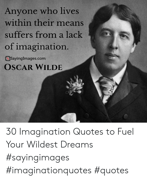 Quotes, Dreams, and Oscar Wilde: Anyone who lives  within their means  suffers from a lack  of imagination  aSayinglmages.com  OSCAR WILDE 30 Imagination Quotes to Fuel Your Wildest Dreams #sayingimages #imaginationquotes #quotes