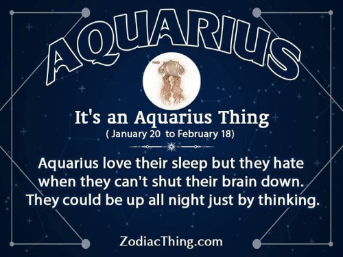 Aquarius: Ao  It's an Aquarius Thing  (January 20 to February 18)  Aquarius love their sleep but they hate  when they can't shut their brain down.  They could be up all night just by thinking.  ZodiacThing.com