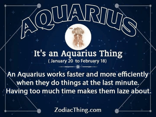 Aquarius: Ao  It's an Aquarius Thing  (January 20 to February 18)  An Aquarius works faster and more efficiently  when they do things at the last minute./  Having too much time makes them laze about.  ZodiacThing.com
