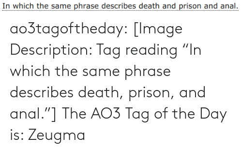 """Prison: ao3tagoftheday:  [Image Description: Tag reading """"In which the same phrase describes death, prison, and anal.""""]  The AO3 Tag of the Day is: Zeugma"""