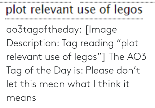 """Please Don: ao3tagoftheday:  [Image Description: Tag reading """"plot relevant use of legos""""]  The AO3 Tag of the Day is: Please don't let this mean what I think it means"""