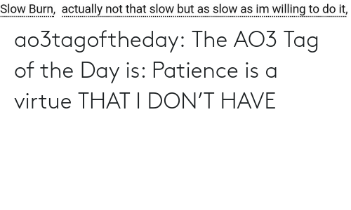 don: ao3tagoftheday: The AO3 Tag of the Day is: Patience is a virtue THAT I DON'T HAVE