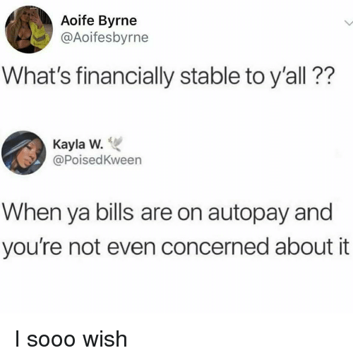 Bills, Whats, and Youre: Aoife Byrne  @Aoifesbyrne  What's financially stable to y'all??  Kayla W.  @PoisedKween  When ya bills are on autopay and  you're not even concerned about it I sooo wish