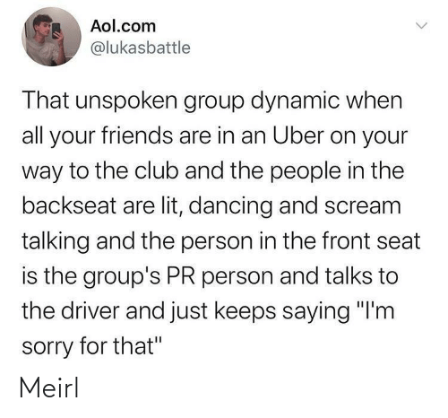"Talks: Aol.com  @lukasbattle  That unspoken group dynamic when  all your friends are in an Uber on your  way to the club and the people in the  backseat are lit, dancing and scream  talking and the person in the front seat  is the group's PR person and talks to  the driver and just keeps saying ""I'm  sorry for that"" Meirl"