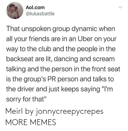 "Talks: Aol.com  @lukasbattle  That unspoken group dynamic when  all your friends are in an Uber on your  way to the club and the people in the  backseat are lit, dancing and scream  talking and the person in the front seat  is the group's PR person and talks to  the driver and just keeps saying ""I'm  sorry for that"" Meirl by jonnycreepycrepes MORE MEMES"