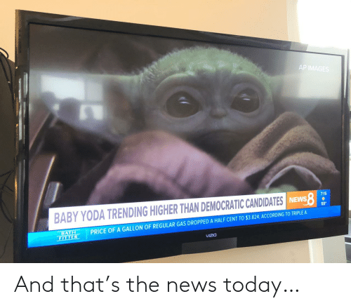 democratic: AP IMAGES  7:15  BABY YODA TRENDING HIGHER THAN DEMOCRATIC CANDIDATES INEWS  55  PRICE OF A GALLON OF REGULAR GAS DROPPED A HALF CENT TO $3.824, ACCORDING TO TRIPLE A  BATH  FITTER  VIZIO And that's the news today…
