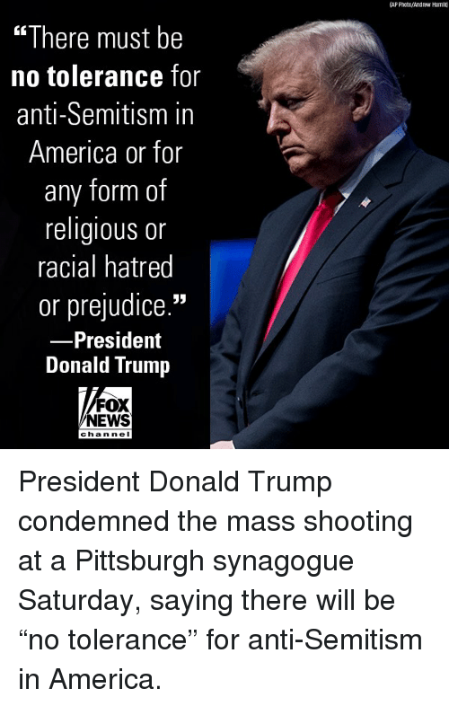 """America, Donald Trump, and Memes: (AP Phato/Andrew Hamil  """"There must be  no tolerance for  anti-Semitism in  America or for  any form of  religious or  racial hatred  or prejudice.""""  President  Donald Trump  FOX  NEWS  chan ne I President Donald Trump condemned the mass shooting at a Pittsburgh synagogue Saturday, saying there will be """"no tolerance"""" for anti-Semitism in America."""