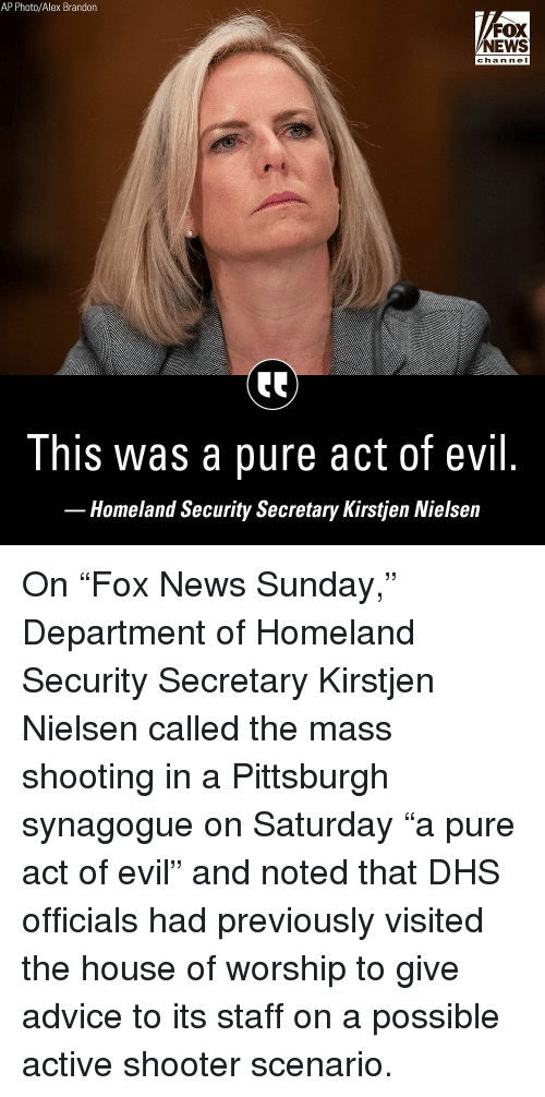 "Advice, Memes, and News: AP Photo/Alex Brandon  FOX  NEWS  chan ne I  This was a pure act of evil  Homeland Security Secretary Kirstjen Nielsein On ""Fox News Sunday,"" Department of Homeland Security Secretary Kirstjen Nielsen called the mass shooting in a Pittsburgh synagogue on Saturday ""a pure act of evil"" and noted that DHS officials had previously visited the house of worship to give advice to its staff on a possible active shooter scenario."