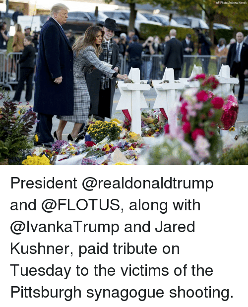 Memes, Jared, and Pittsburgh: AP Photo/Andrew Harnik President @realdonaldtrump and @FLOTUS, along with @IvankaTrump and Jared Kushner, paid tribute on Tuesday to the victims of the Pittsburgh synagogue shooting.