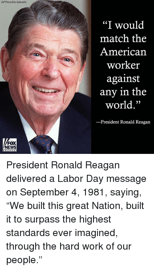 "Greates: AP Photo/Bob Galbraith)  ""I would  match the  American  worker  against  any in the  world.""  President Ronald Reagan  FOX  NEWS President Ronald Reagan delivered a Labor Day message on September 4, 1981, saying, ""We built this great Nation, built it to surpass the highest standards ever imagined, through the hard work of our people."""
