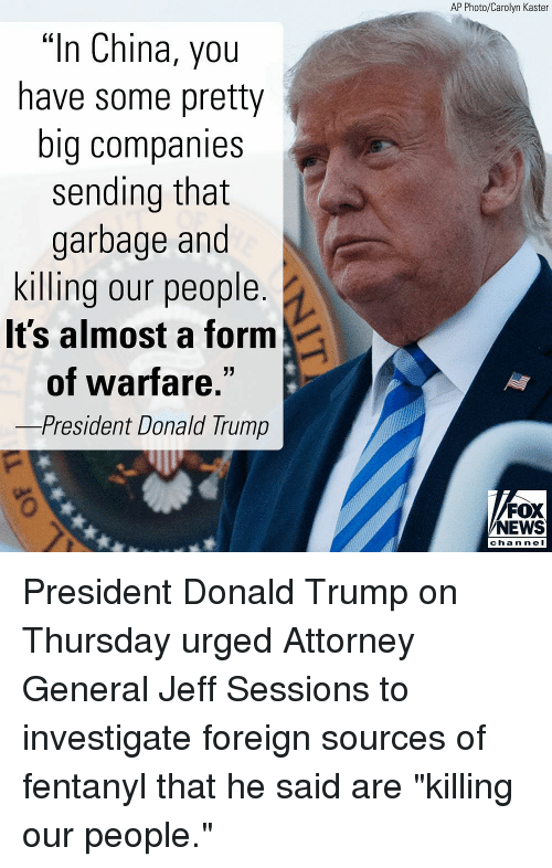 """attorney general: AP Photo/Carolyn Kaster  """"In China, you  have some pretty  big companies  sending that  garbage and  killing our people  It's almost a form  of warfare  -President Donald Trump  FOX  NEWS  chan neI President Donald Trump on Thursday urged Attorney General Jeff Sessions to investigate foreign sources of fentanyl that he said are """"killing our people."""""""