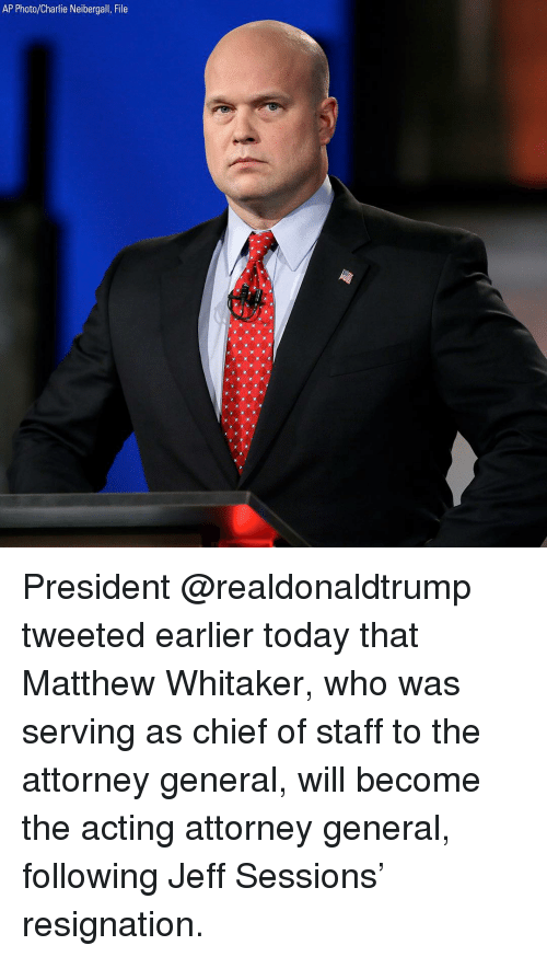 attorney general: AP Photo/Charlie Neibergall, File President @realdonaldtrump tweeted earlier today that Matthew Whitaker, who was serving as chief of staff to the attorney general, will become the acting attorney general, following Jeff Sessions' resignation.