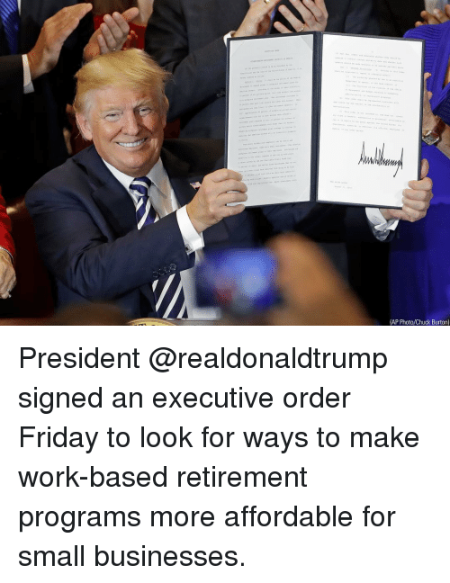 executive order: (AP Photo/Chuck Burton) President @realdonaldtrump signed an executive order Friday to look for ways to make work-based retirement programs more affordable for small businesses.