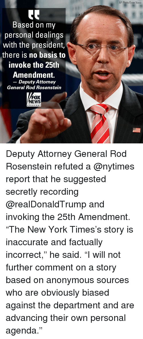 """attorney general: AP Photo/Evan Vucci  Based on my  personal dealings  with the president,  there is no basis to  invoke the 25th  Amendment.  - Deputy Attorney  General Rod Rosenstein  FOX  NEWS  cha n ne l Deputy Attorney General Rod Rosenstein refuted a @nytimes report that he suggested secretly recording @realDonaldTrump and invoking the 25th Amendment. """"The New York Times's story is inaccurate and factually incorrect,"""" he said. """"I will not further comment on a story based on anonymous sources who are obviously biased against the department and are advancing their own personal agenda."""""""