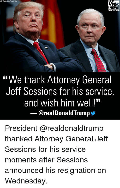 """attorney general: (AP Photo/Evan Vucci, File)  FOX  NEWS  c h a n n e l  """"We thank Attorney General  Jeff Sessions for his service,  and wish him well!""""  @realDonaldTrump步 President @realdonaldtrump thanked Attorney General Jeff Sessions for his service moments after Sessions announced his resignation on Wednesday."""