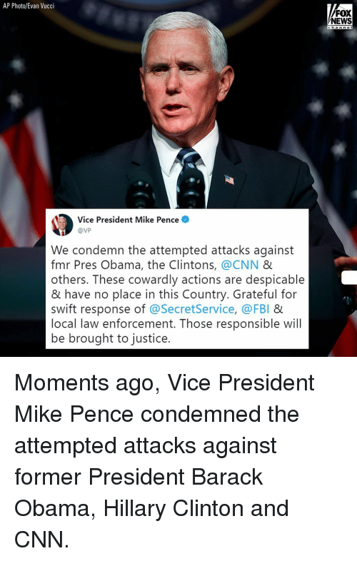 mike pence: AP Photo/Evan Vucci  FOX  NEWS  c ha n n e I  Vice President Mike Pence  @VP  We condemn the attempted attacks against  fmr Pres Obama, the Clintons, @CNN &  others. These cowardly actions are despicable  & have no place in this Country. Grateful for  swift response of @SecretService, @FBI &  local law enforcement. Those responsible will  be brought to justice. Moments ago, Vice President Mike Pence condemned the attempted attacks against former President Barack Obama, Hillary Clinton and CNN.