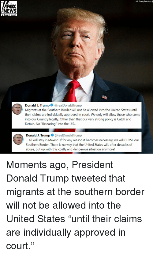 """Donald Trump, Memes, and News: (AP Photo/Evan Vucci)  FOX  NEWS  channel  Donald J. Trump@realDonaldTrump  Migrants at the Southern Border will not be allowed into the United States until  their claims are individually approved in court. We only will allow those who come  into our Country legally. Other than that our very strong policy is Catch and  Detain. No """"Releasing"""" into the U.S...  Donald J. Trump@realDonaldTrump  All will stay in Mexico. If for any reason it becomes necessary, we will CLOSE our  Southern Border. There is no way that the United States will, after decades of  abuse, put up with this costly and dangerous situation anymore! Moments ago, President Donald Trump tweeted that migrants at the southern border will not be allowed into the United States """"until their claims are individually approved in court."""""""