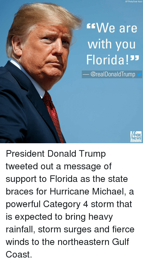"Donald Trump, Memes, and News: AP Photo/Evan Vucci  We are  with you  Florida!""  @realDonaldTrump  FOX  NEWS  channel President Donald Trump tweeted out a message of support to Florida as the state braces for Hurricane Michael, a powerful Category 4 storm that is expected to bring heavy rainfall, storm surges and fierce winds to the northeastern Gulf Coast."